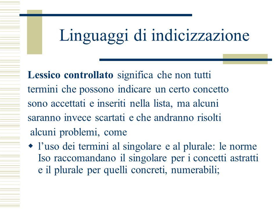 Linguaggi di indicizzazione Lessico controllato significa che non tutti termini che possono indicare un certo concetto sono accettati e inseriti nella