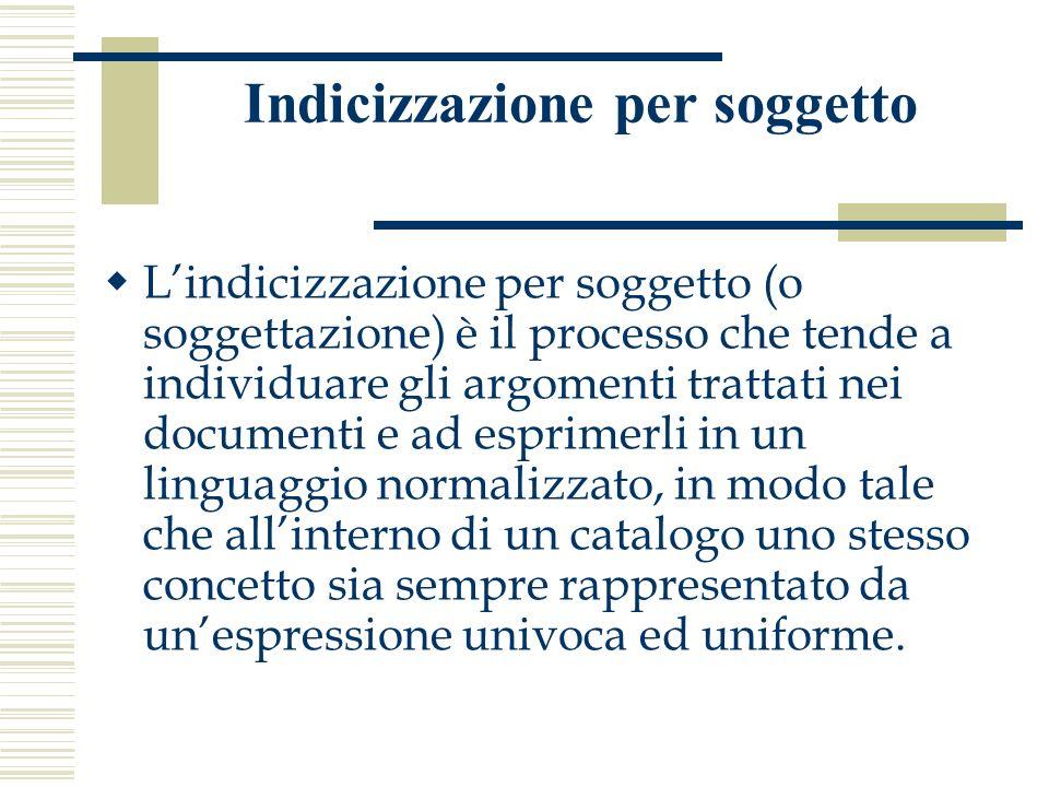 Indicizzazione per soggetto Lindicizzazione per soggetto (o soggettazione) è il processo che tende a individuare gli argomenti trattati nei documenti