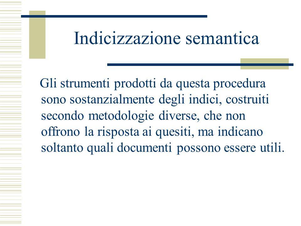 Indicizzazione semantica Gli strumenti prodotti da questa procedura sono sostanzialmente degli indici, costruiti secondo metodologie diverse, che non