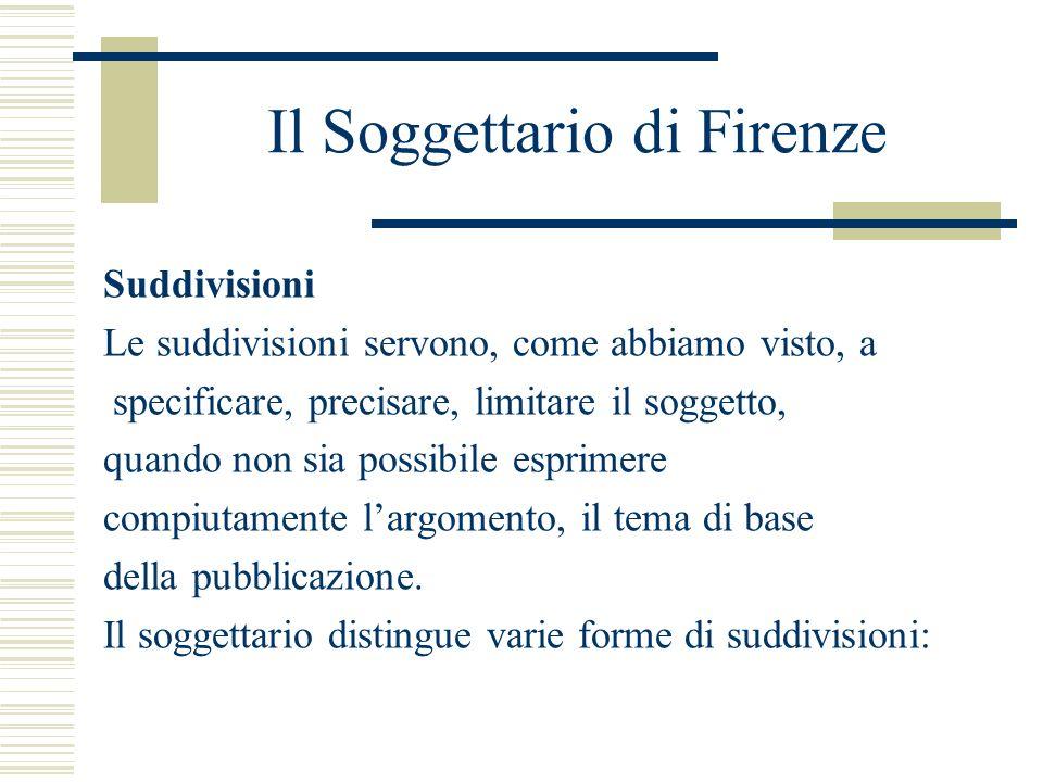 Il Soggettario di Firenze Suddivisioni Le suddivisioni servono, come abbiamo visto, a specificare, precisare, limitare il soggetto, quando non sia pos