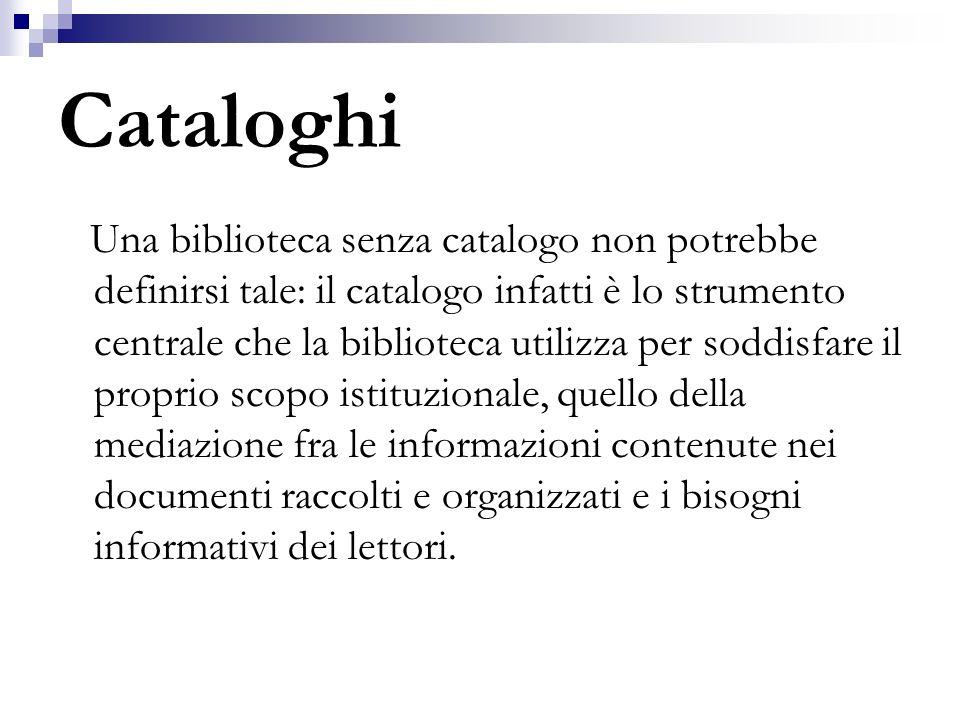 Cataloghi Una biblioteca senza catalogo non potrebbe definirsi tale: il catalogo infatti è lo strumento centrale che la biblioteca utilizza per soddis