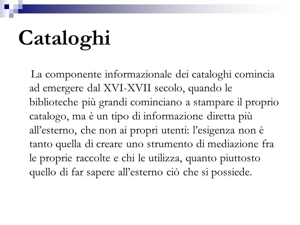 Cataloghi La componente informazionale dei cataloghi comincia ad emergere dal XVI-XVII secolo, quando le biblioteche più grandi cominciano a stampare