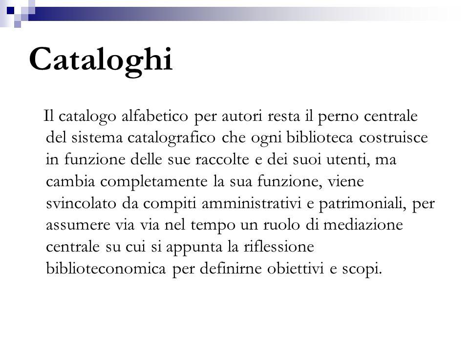 Cataloghi Il catalogo alfabetico per autori resta il perno centrale del sistema catalografico che ogni biblioteca costruisce in funzione delle sue rac