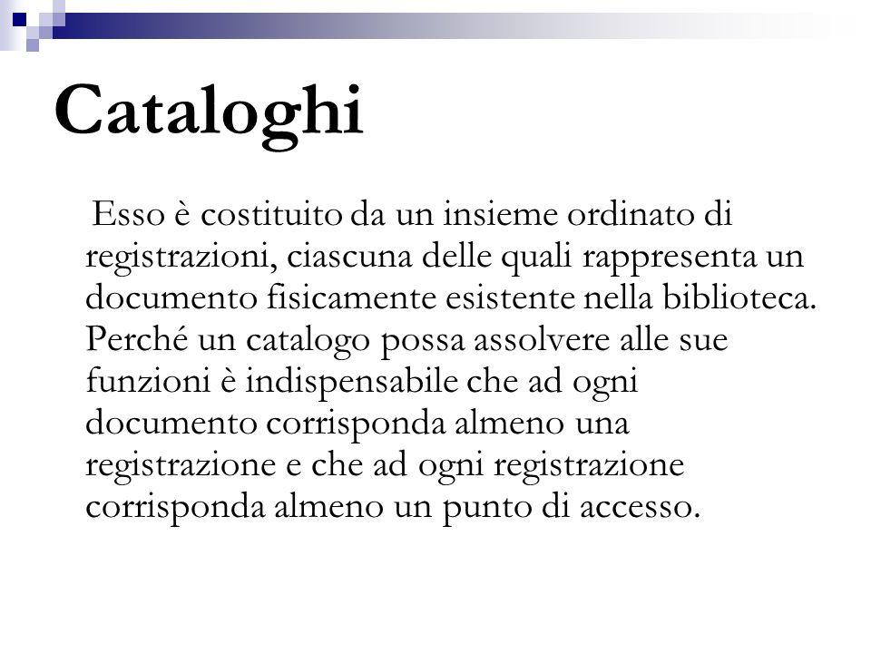 Cataloghi Esso è costituito da un insieme ordinato di registrazioni, ciascuna delle quali rappresenta un documento fisicamente esistente nella bibliot