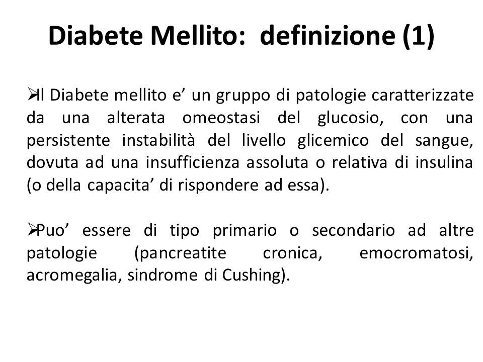 Diabete Mellito: definizione (1) Il Diabete mellito e un gruppo di patologie caratterizzate da una alterata omeostasi del glucosio, con una persistent