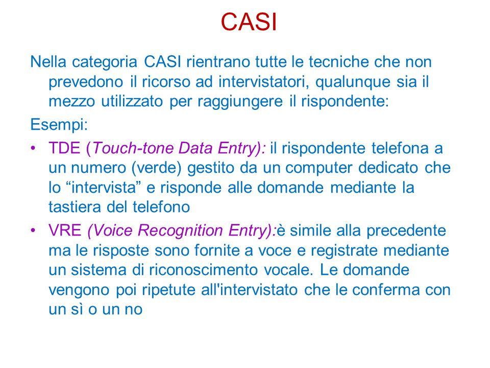 Nella categoria CASI rientrano tutte le tecniche che non prevedono il ricorso ad intervistatori, qualunque sia il mezzo utilizzato per raggiungere il rispondente: Esempi: TDE (Touch-tone Data Entry): il rispondente telefona a un numero (verde) gestito da un computer dedicato che lo intervista e risponde alle domande mediante la tastiera del telefono VRE (Voice Recognition Entry):è simile alla precedente ma le risposte sono fornite a voce e registrate mediante un sistema di riconoscimento vocale.