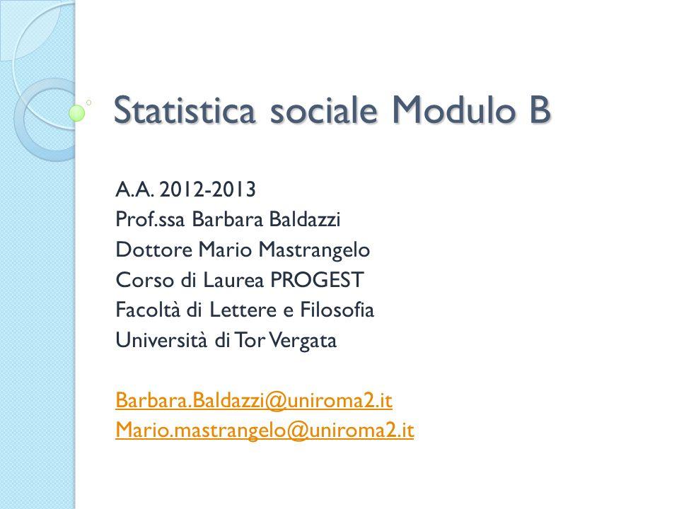 Statistica sociale Modulo B A.A. 2012-2013 Prof.ssa Barbara Baldazzi Dottore Mario Mastrangelo Corso di Laurea PROGEST Facoltà di Lettere e Filosofia