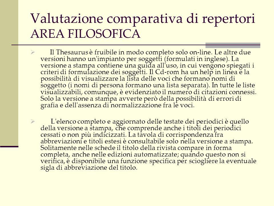Valutazione comparativa di repertori AREA FILOSOFICA International philosophical bibliography: disponibile su carta, on- line, con due basi dati distinte (Full edition, dal 1997 in poi e Retrospective, fino al 1996) e su disco ottico, con copertura 1997- 2000.