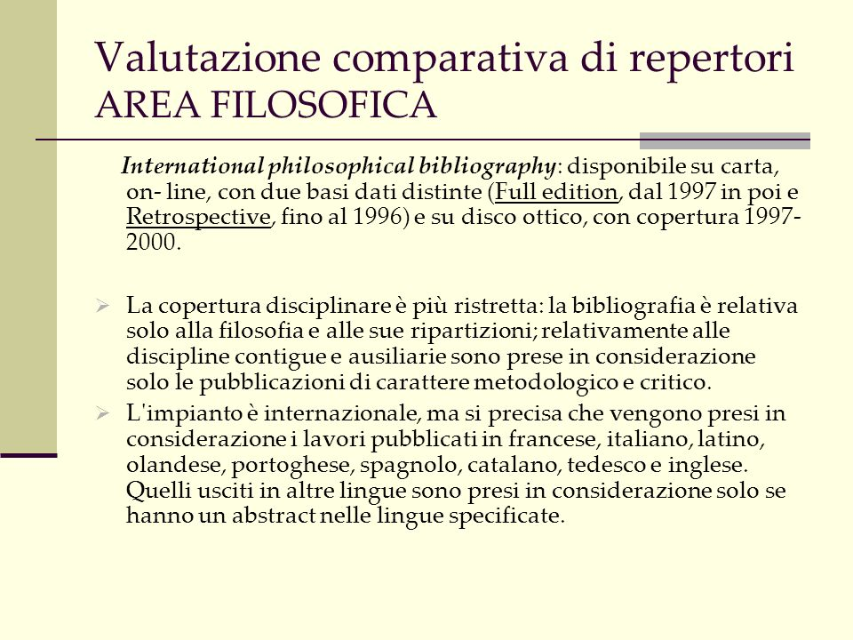 Valutazione comparativa di repertori AREA FILOSOFICA International philosophical bibliography: disponibile su carta, on- line, con due basi dati distinte (Full edition, dal 1997 in poi e Retrospective, fino al 1996) e su disco ottico, con copertura