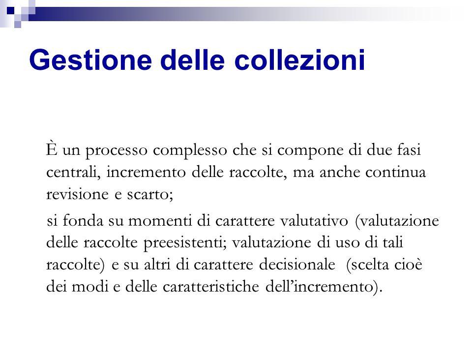 Gestione delle collezioni È un processo complesso che si compone di due fasi centrali, incremento delle raccolte, ma anche continua revisione e scarto