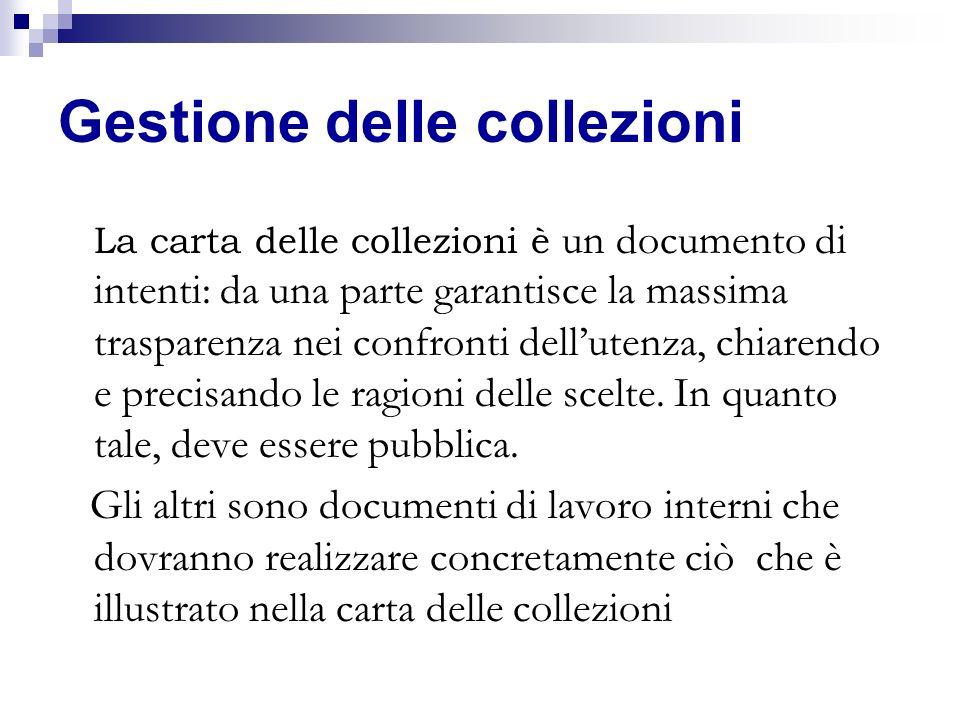 Gestione delle collezioni La carta delle collezioni è un documento di intenti: da una parte garantisce la massima trasparenza nei confronti dellutenza
