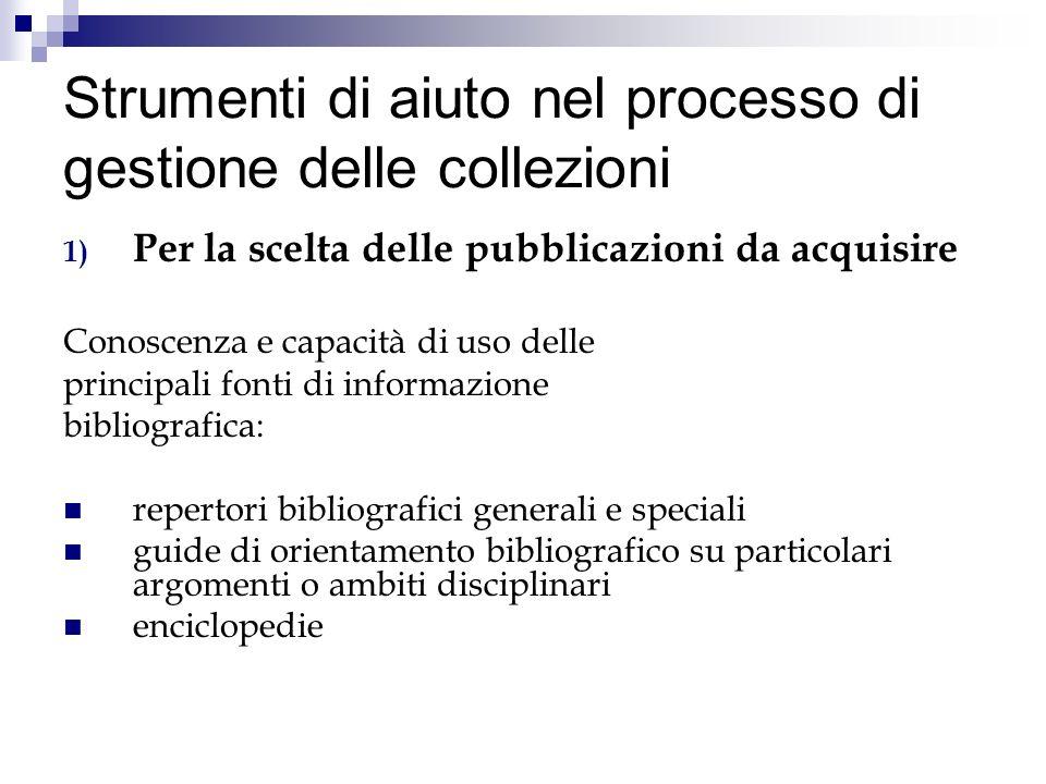 Strumenti di aiuto nel processo di gestione delle collezioni 1) Per la scelta delle pubblicazioni da acquisire Conoscenza e capacità di uso delle prin