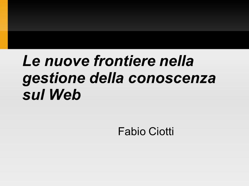 Le nuove frontiere nella gestione della conoscenza sul Web Fabio Ciotti