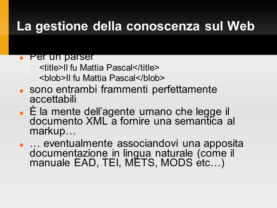 La gestione della conoscenza sul Web Per un parser Il fu Mattia Pascal sono entrambi frammenti perfettamente accettabili È la mente dellagente umano che legge il documento XML a fornire una semantica al markup… … eventualmente associandovi una apposita documentazione in lingua naturale (come il manuale EAD, TEI, METS, MODS etc…)