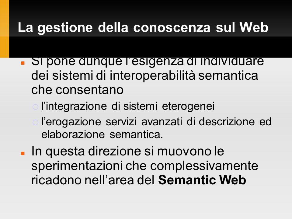 La gestione della conoscenza sul Web Si pone dunque lesigenza di individuare dei sistemi di interoperabilità semantica che consentano lintegrazione di sistemi eterogenei lerogazione servizi avanzati di descrizione ed elaborazione semantica.