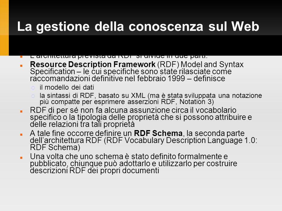 La gestione della conoscenza sul Web Larchitettura prevista da RDF si divide in due parti: Resource Description Framework (RDF) Model and Syntax Specification – le cui specifiche sono state rilasciate come raccomandazioni definitive nel febbraio 1999 – definisce il modello dei dati la sintassi di RDF, basato su XML (ma è stata sviluppata una notazione più compatte per esprimere asserzioni RDF, Notation 3) RDF di per sé non fa alcuna assunzione circa il vocabolario specifico o la tipologia delle proprietà che si possono attribuire e delle relazioni tra tali proprietà A tale fine occorre definire un RDF Schema, la seconda parte dellarchitettura RDF (RDF Vocabulary Description Language 1.0: RDF Schema) Una volta che uno schema è stato definito formalmente e pubblicato, chiunque può adottarlo e utilizzarlo per costruire descrizioni RDF dei propri documenti