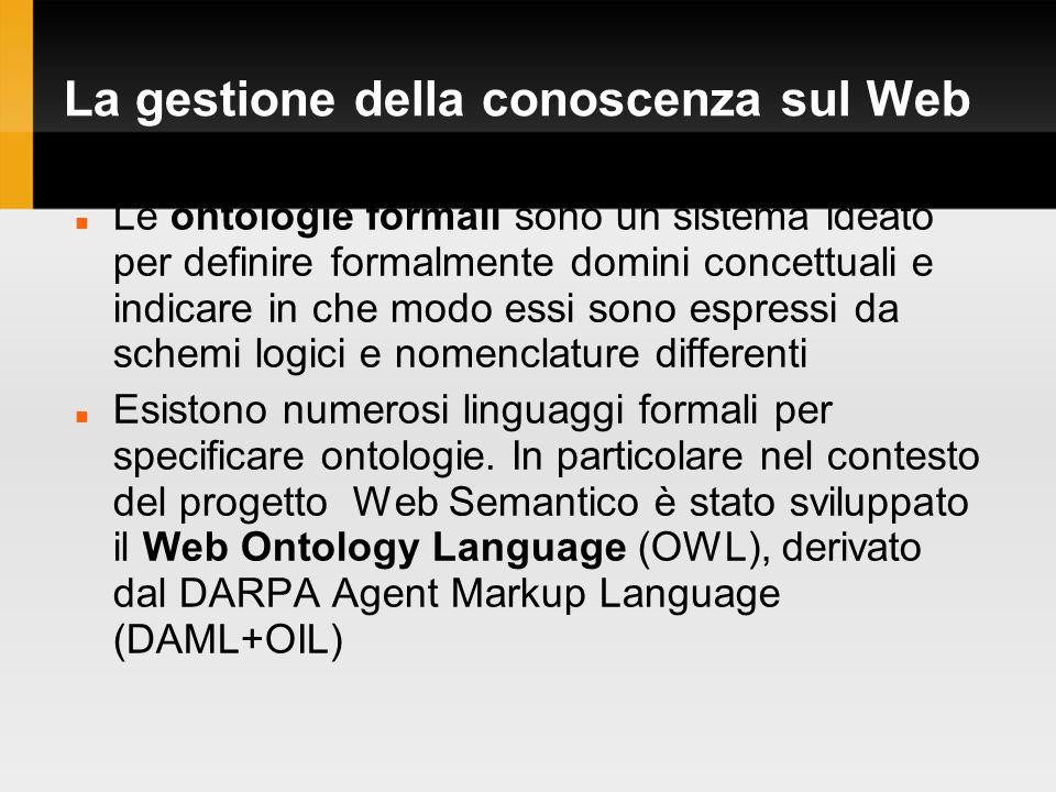 La gestione della conoscenza sul Web Le ontologie formali sono un sistema ideato per definire formalmente domini concettuali e indicare in che modo essi sono espressi da schemi logici e nomenclature differenti Esistono numerosi linguaggi formali per specificare ontologie.