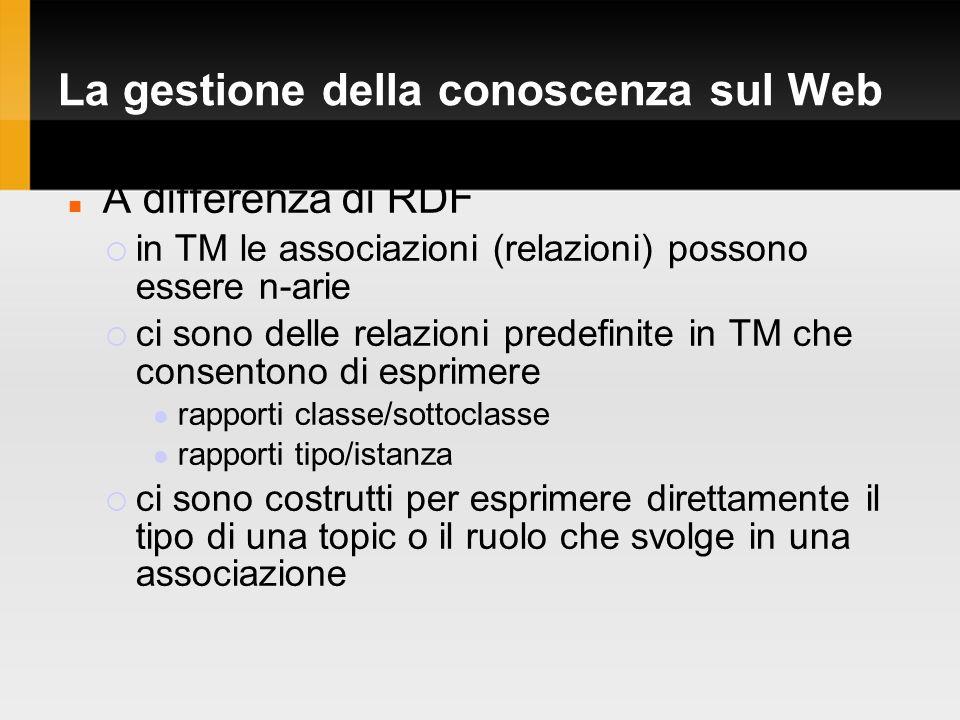 La gestione della conoscenza sul Web A differenza di RDF in TM le associazioni (relazioni) possono essere n-arie ci sono delle relazioni predefinite in TM che consentono di esprimere rapporti classe/sottoclasse rapporti tipo/istanza ci sono costrutti per esprimere direttamente il tipo di una topic o il ruolo che svolge in una associazione