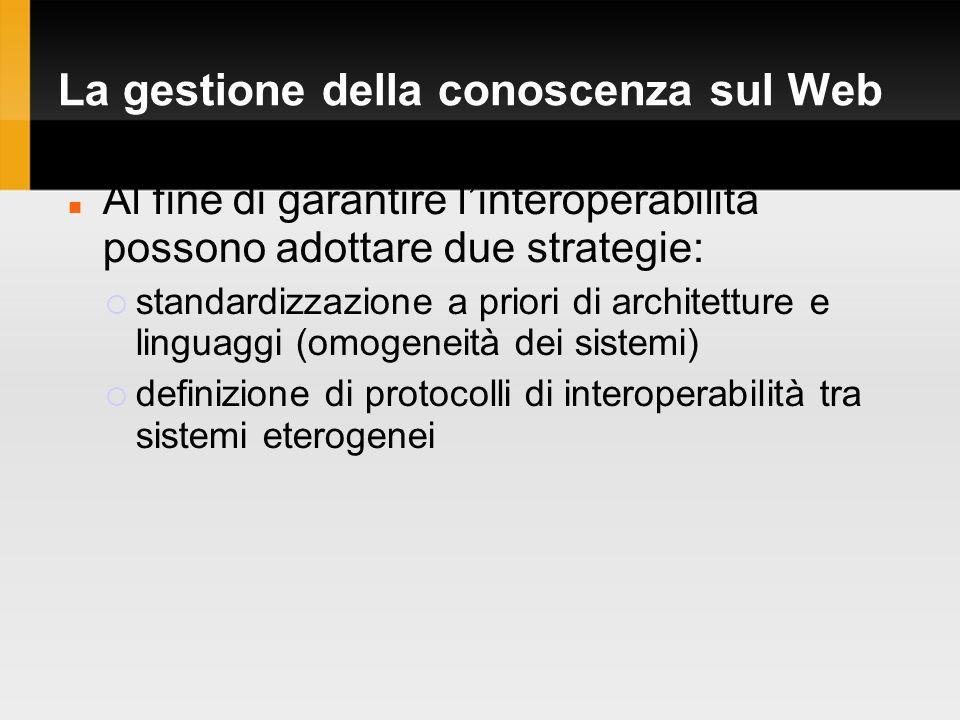 La gestione della conoscenza sul Web Al fine di garantire linteroperabilità possono adottare due strategie: standardizzazione a priori di architetture e linguaggi (omogeneità dei sistemi) definizione di protocolli di interoperabilità tra sistemi eterogenei