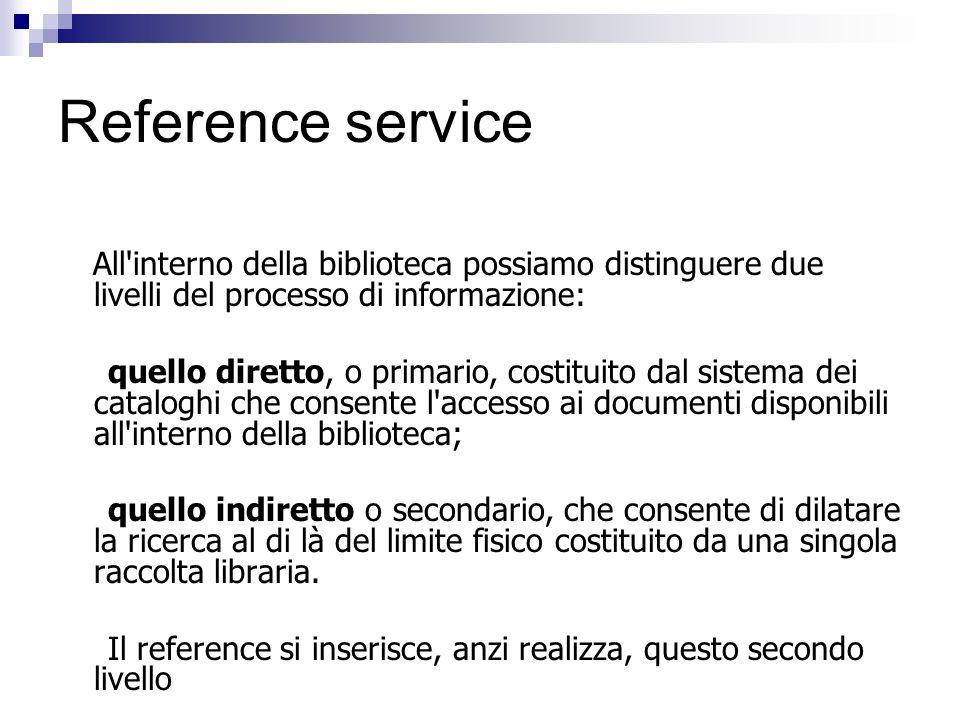 Reference service All'interno della biblioteca possiamo distinguere due livelli del processo di informazione: quello diretto, o primario, costituito d