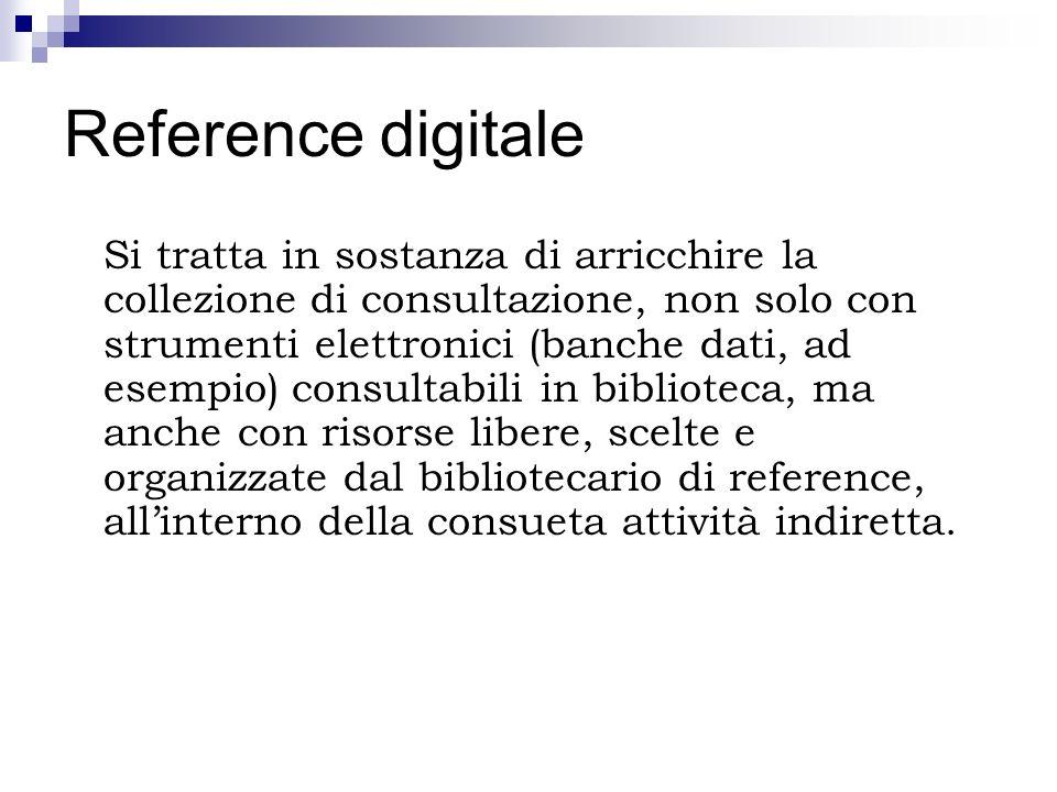 Reference digitale Si tratta in sostanza di arricchire la collezione di consultazione, non solo con strumenti elettronici (banche dati, ad esempio) co