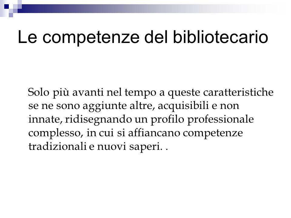 Le competenze del bibliotecario Solo più avanti nel tempo a queste caratteristiche se ne sono aggiunte altre, acquisibili e non innate, ridisegnando u