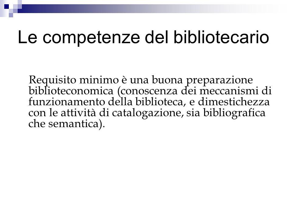 Le competenze del bibliotecario Requisito minimo è una buona preparazione biblioteconomica (conoscenza dei meccanismi di funzionamento della bibliotec