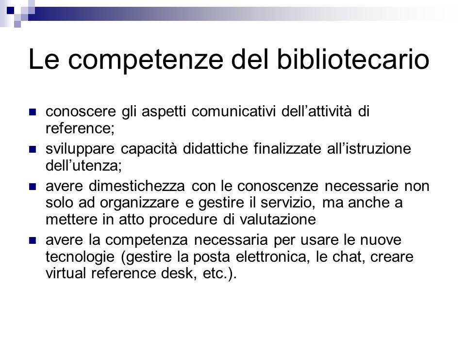 Le competenze del bibliotecario conoscere gli aspetti comunicativi dellattività di reference; sviluppare capacità didattiche finalizzate allistruzione