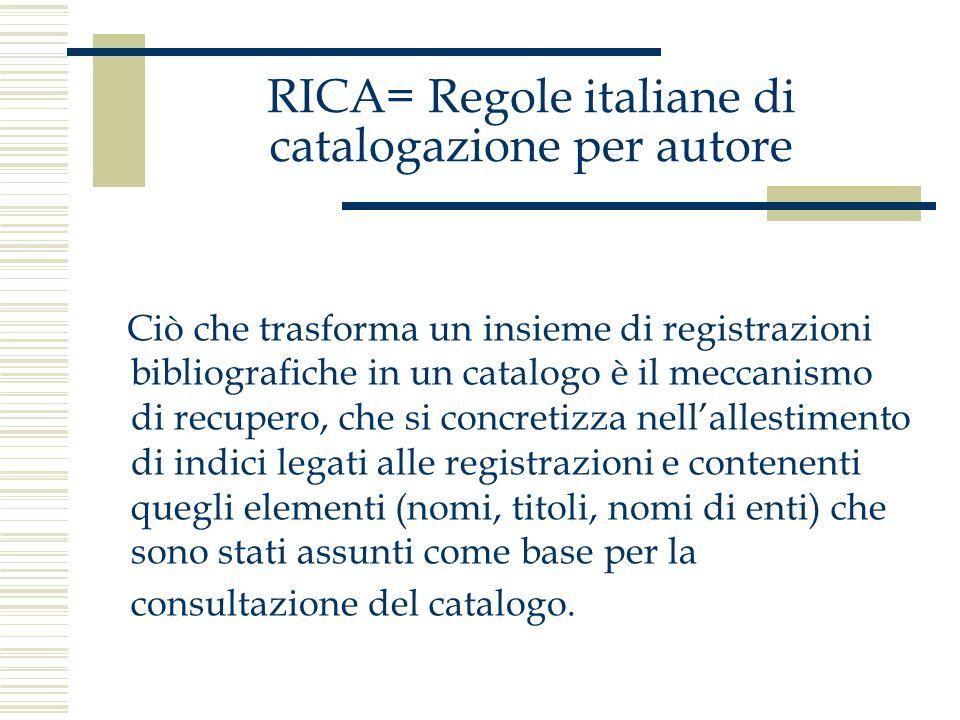RICA= Regole italiane di catalogazione per autore La costruzione di più punti di accesso che consentano il reperimento dellinformazione contenuta nella registrazione bibliografica offre la possibilità di individuare le relazioni che esistono fra descrizioni diverse corrispondenti a unità bibliografiche diverse che hanno però un qualche rapporto fra loro.