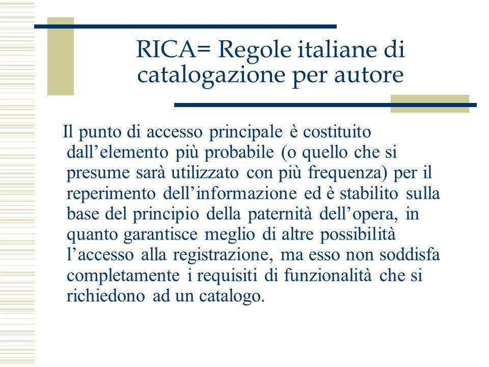 RICA= Regole italiane di catalogazione per autore Il punto di accesso principale è costituito dallelemento più probabile (o quello che si presume sarà