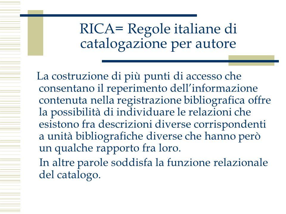 RICA= Regole italiane di catalogazione per autore La costruzione di più punti di accesso che consentano il reperimento dellinformazione contenuta nell