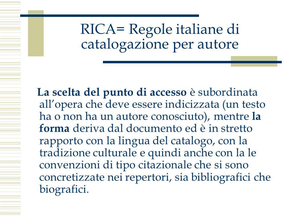 RICA= Regole italiane di catalogazione per autore La scelta del punto di accesso è subordinata allopera che deve essere indicizzata (un testo ha o non