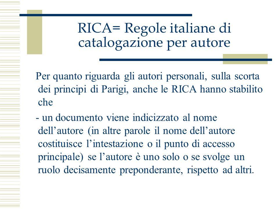 RICA= Regole italiane di catalogazione per autore Per quanto riguarda gli autori personali, sulla scorta dei principi di Parigi, anche le RICA hanno s