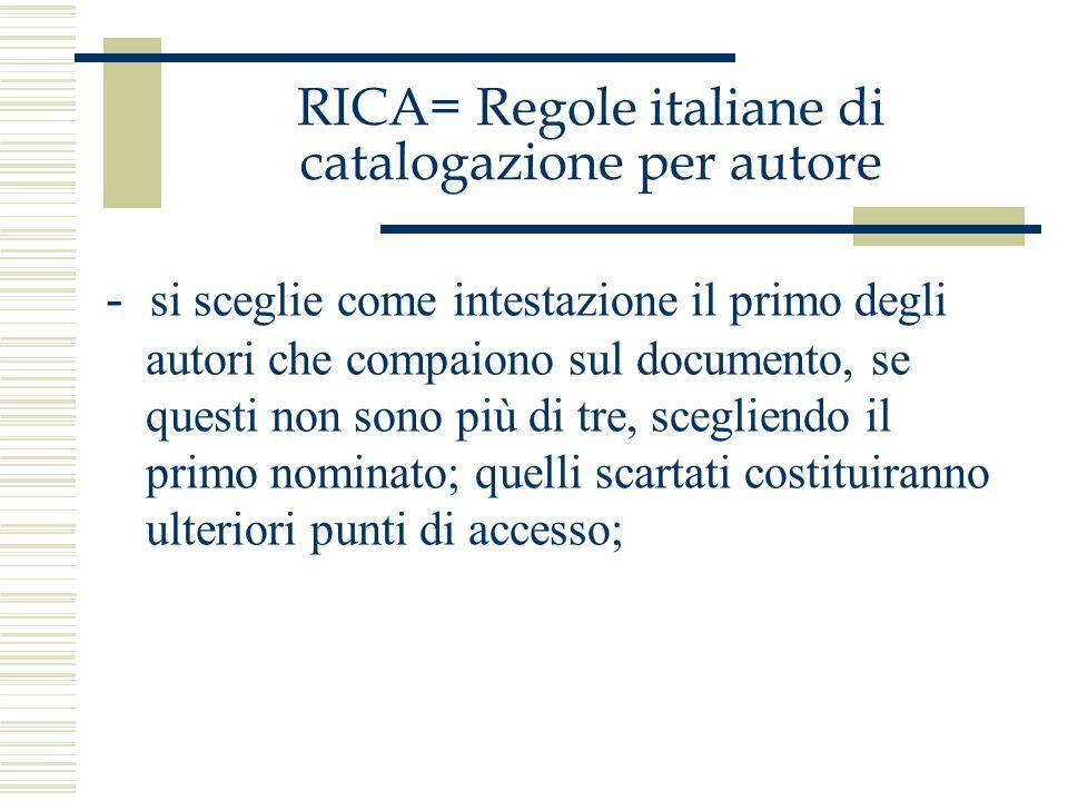 RICA= Regole italiane di catalogazione per autore - si sceglie come intestazione il primo degli autori che compaiono sul documento, se questi non sono