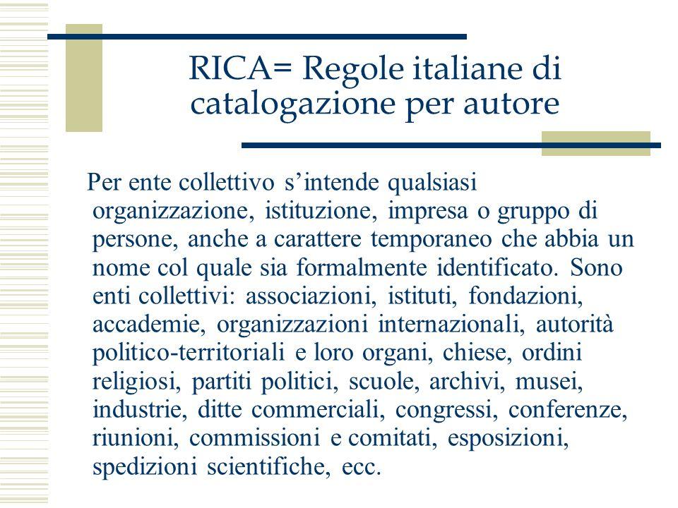 RICA= Regole italiane di catalogazione per autore Per ente collettivo sintende qualsiasi organizzazione, istituzione, impresa o gruppo di persone, anc