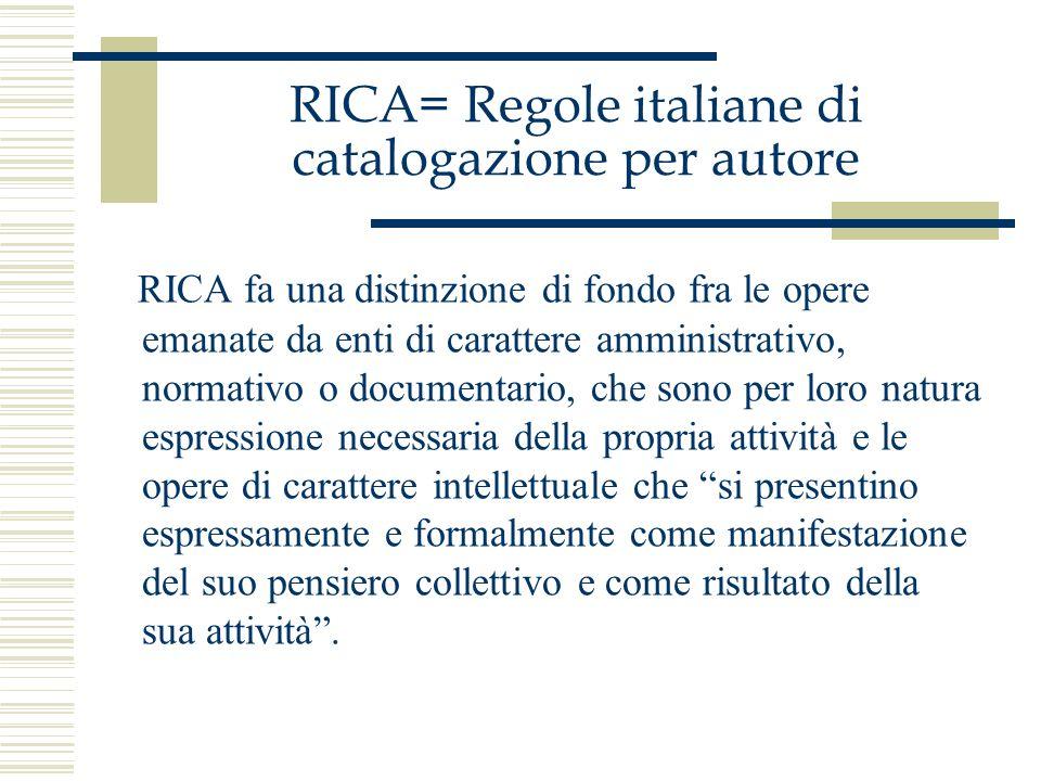 RICA= Regole italiane di catalogazione per autore RICA fa una distinzione di fondo fra le opere emanate da enti di carattere amministrativo, normativo