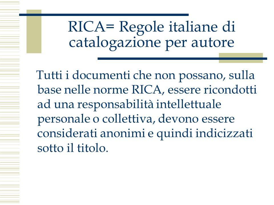 RICA= Regole italiane di catalogazione per autore Tutti i documenti che non possano, sulla base nelle norme RICA, essere ricondotti ad una responsabil