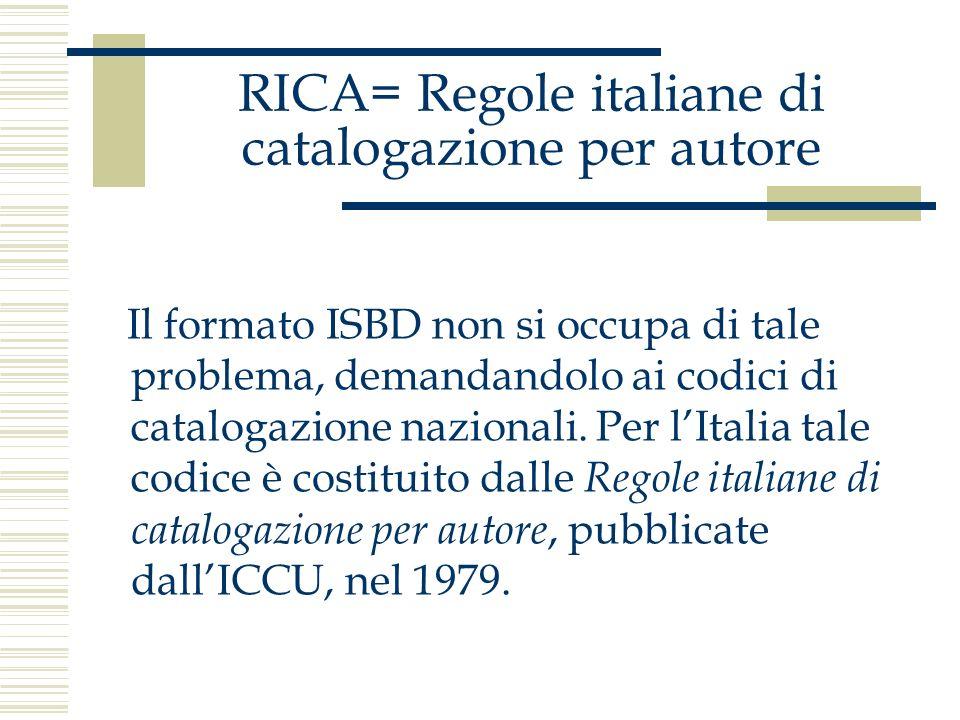 RICA= Regole italiane di catalogazione per autore Il formato ISBD non si occupa di tale problema, demandandolo ai codici di catalogazione nazionali. P