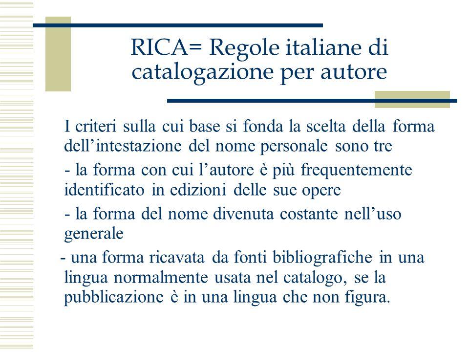 RICA= Regole italiane di catalogazione per autore I criteri sulla cui base si fonda la scelta della forma dellintestazione del nome personale sono tre