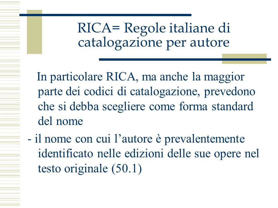 RICA= Regole italiane di catalogazione per autore In particolare RICA, ma anche la maggior parte dei codici di catalogazione, prevedono che si debba s