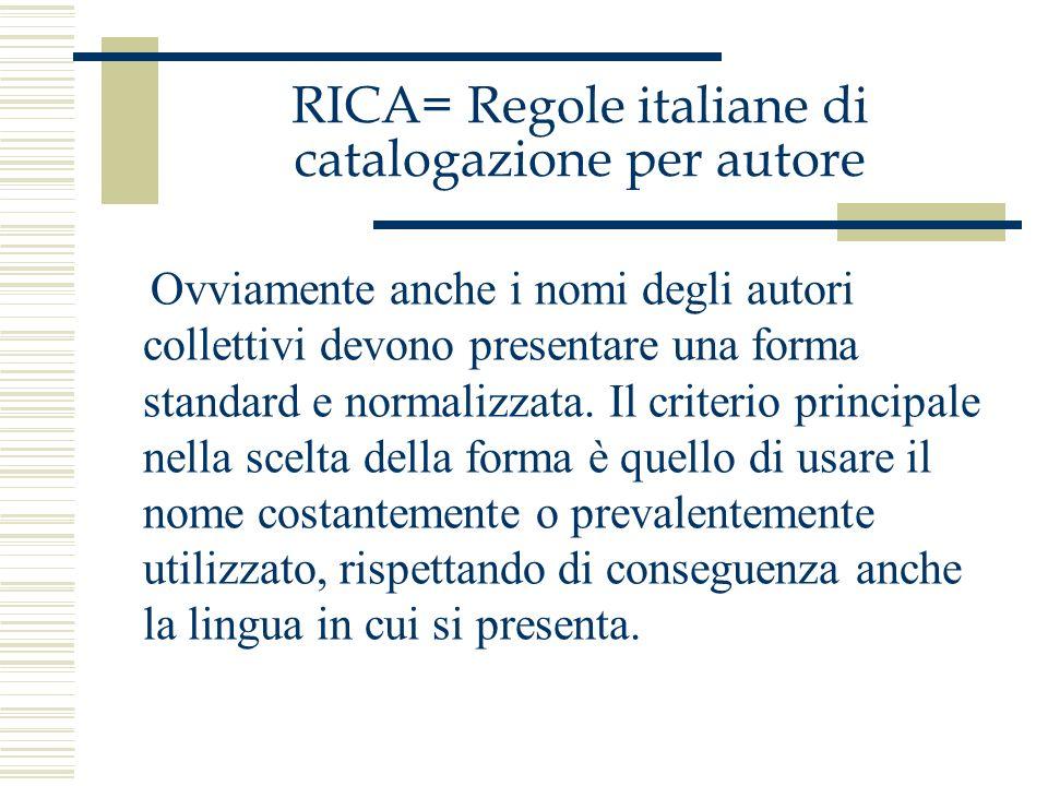 RICA= Regole italiane di catalogazione per autore Ovviamente anche i nomi degli autori collettivi devono presentare una forma standard e normalizzata.