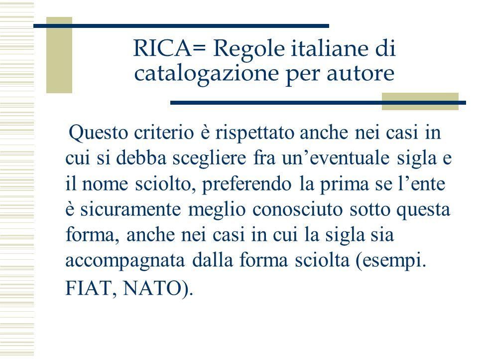 RICA= Regole italiane di catalogazione per autore Questo criterio è rispettato anche nei casi in cui si debba scegliere fra uneventuale sigla e il nom