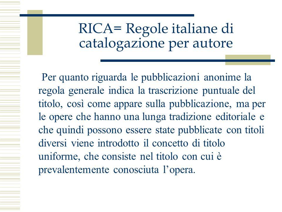 RICA= Regole italiane di catalogazione per autore Per quanto riguarda le pubblicazioni anonime la regola generale indica la trascrizione puntuale del