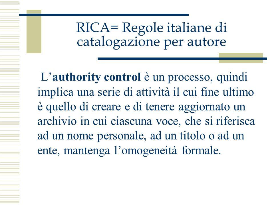 RICA= Regole italiane di catalogazione per autore Lauthority control è un processo, quindi implica una serie di attività il cui fine ultimo è quello d