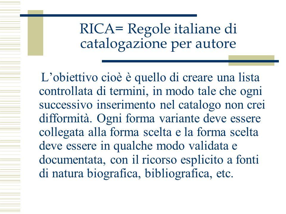 RICA= Regole italiane di catalogazione per autore Lobiettivo cioè è quello di creare una lista controllata di termini, in modo tale che ogni successiv