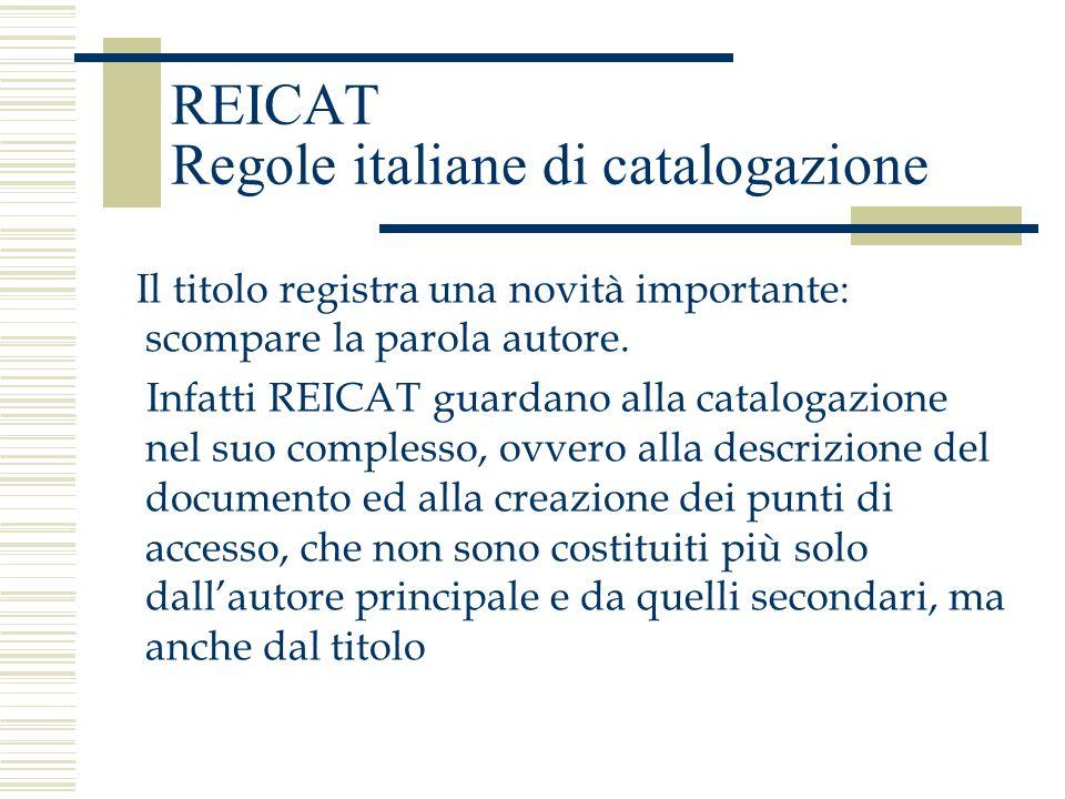REICAT Regole italiane di catalogazione Il titolo registra una novità importante: scompare la parola autore. Infatti REICAT guardano alla catalogazion