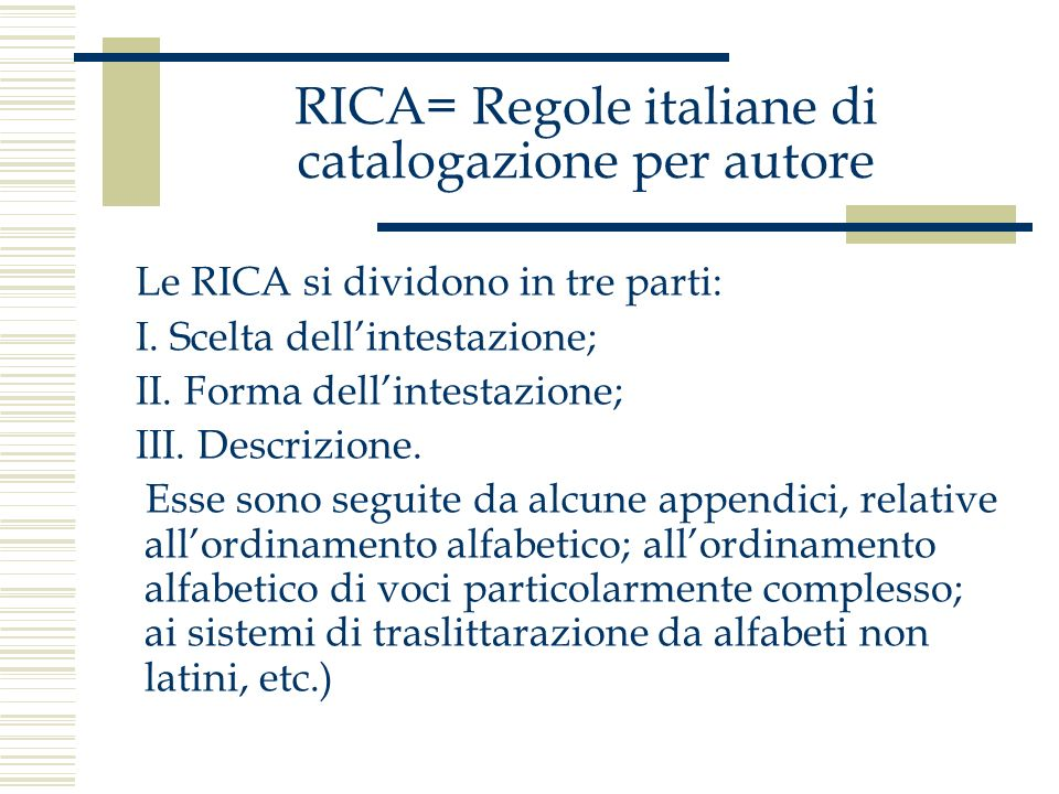 RICA= Regole italiane di catalogazione per autore Le RICA si dividono in tre parti: I. Scelta dellintestazione; II. Forma dellintestazione; III. Descr