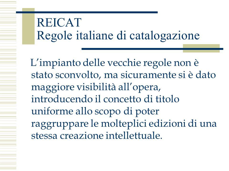 REICAT Regole italiane di catalogazione Limpianto delle vecchie regole non è stato sconvolto, ma sicuramente si è dato maggiore visibilità allopera, i