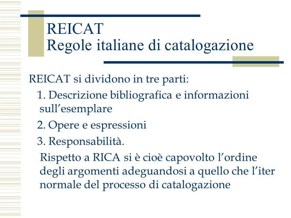REICAT Regole italiane di catalogazione REICAT si dividono in tre parti: 1. Descrizione bibliografica e informazioni sullesemplare 2. Opere e espressi