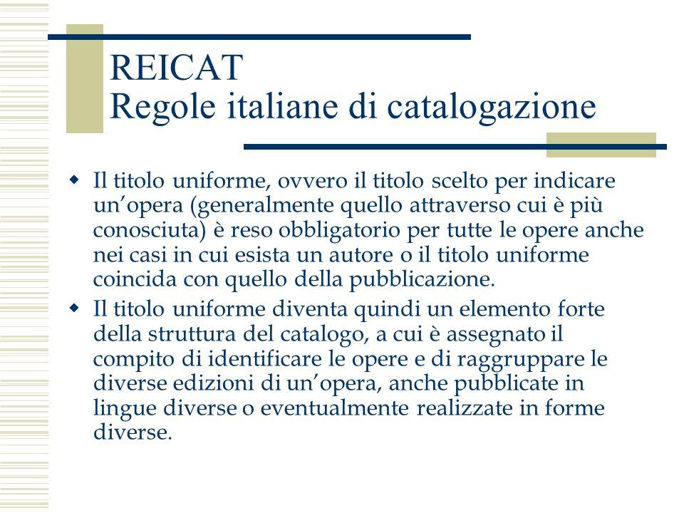 REICAT Regole italiane di catalogazione Il titolo uniforme, ovvero il titolo scelto per indicare unopera (generalmente quello attraverso cui è più con